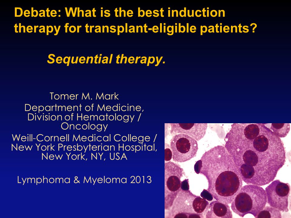 Debate: What is the best induction therapy for transplant-eligible patients? Sequential therapy. 1 Tomer M. Mark Department of Medicine, Division of H