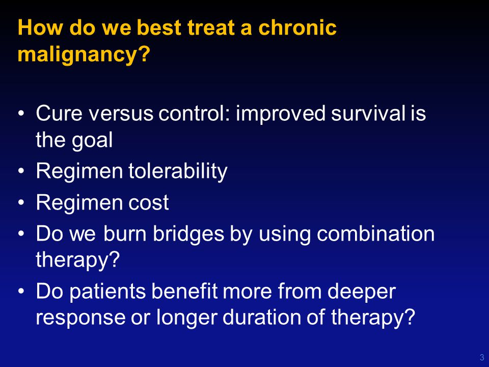 How do we best treat a chronic malignancy? Cure versus control: improved survival is the goal Regimen tolerability Regimen cost Do we burn bridges by
