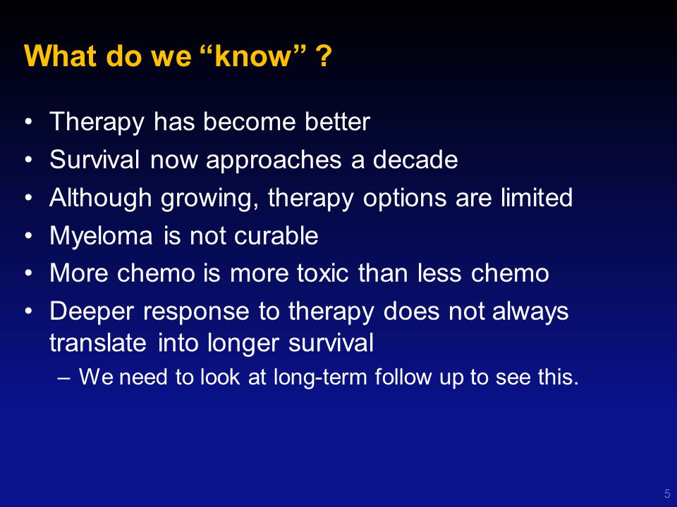 "What do we ""know"" ? Therapy has become better Survival now approaches a decade Although growing, therapy options are limited Myeloma is not curable Mo"