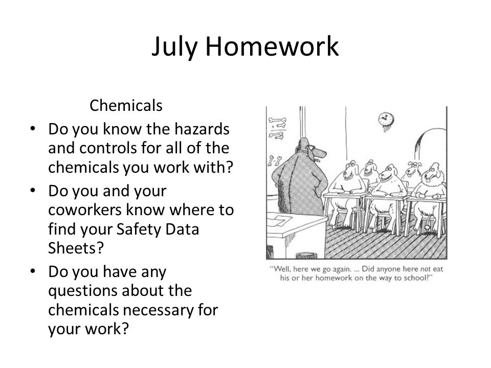 July Homework Chemicals Do you know the hazards and controls for all of the chemicals you work with.
