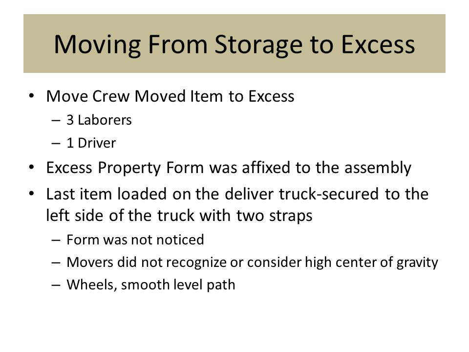 Moving From Storage to Excess Move Crew Moved Item to Excess – 3 Laborers – 1 Driver Excess Property Form was affixed to the assembly Last item loaded on the deliver truck-secured to the left side of the truck with two straps – Form was not noticed – Movers did not recognize or consider high center of gravity – Wheels, smooth level path