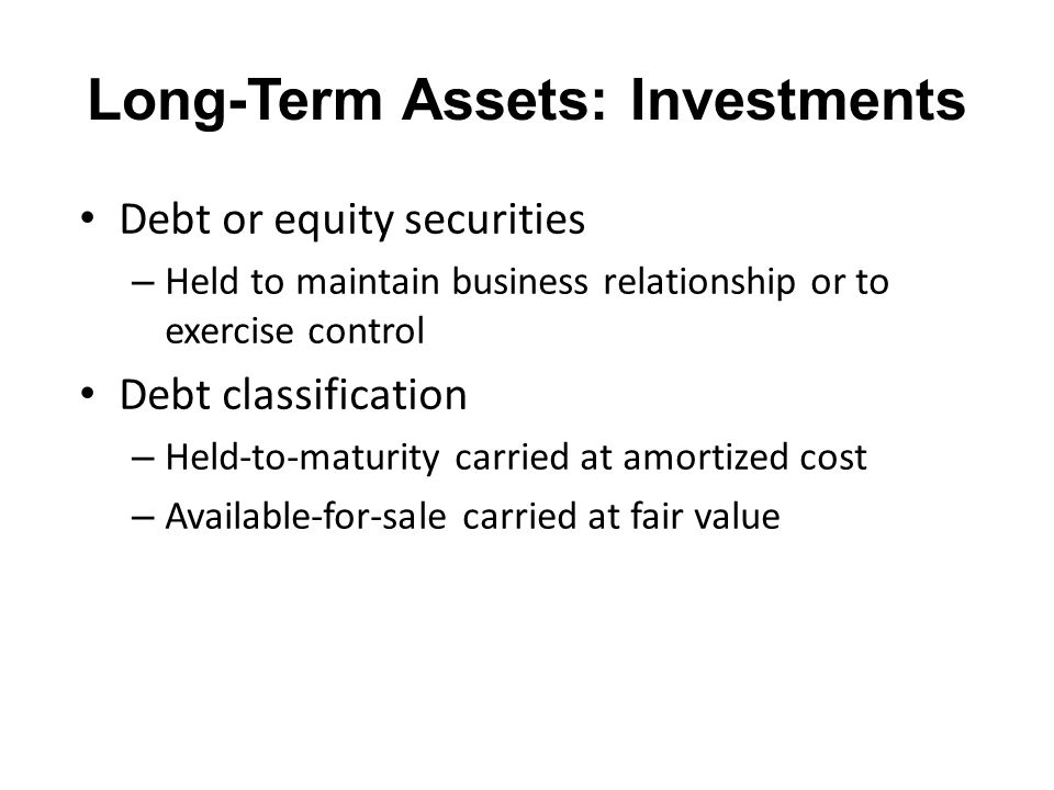 Long-Term Assets: Investments Debt or equity securities – Held to maintain business relationship or to exercise control Debt classification – Held-to-