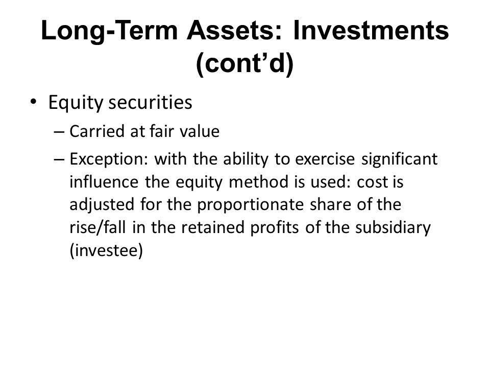 Long-Term Assets: Investments (cont'd) Equity securities – Carried at fair value – Exception: with the ability to exercise significant influence the e