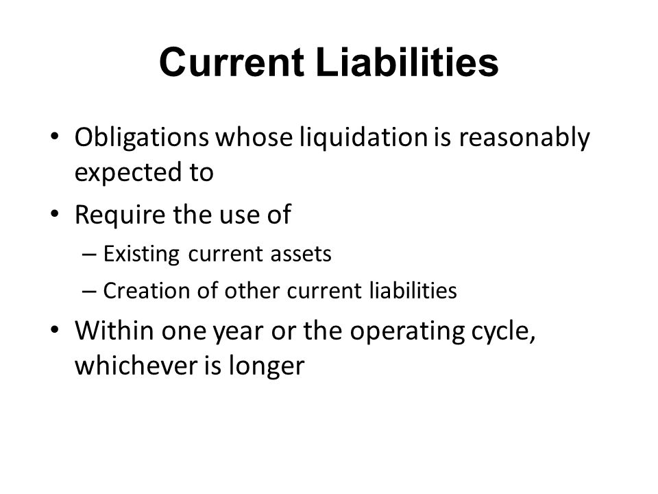 Current Liabilities Obligations whose liquidation is reasonably expected to Require the use of – Existing current assets – Creation of other current l