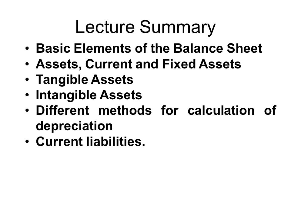 Lecture Summary Basic Elements of the Balance Sheet Assets, Current and Fixed Assets Tangible Assets Intangible Assets Different methods for calculati