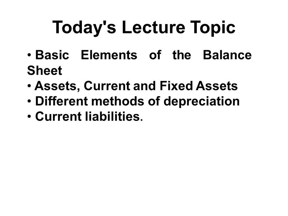 Today's Lecture Topic Basic Elements of the Balance Sheet Assets, Current and Fixed Assets Different methods of depreciation Current liabilities.