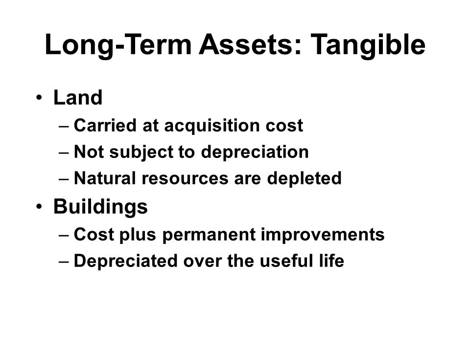 Long-Term Assets: Tangible (cont'd) Machinery –Acquisition cost plus costs of delivery, installation, and permanent improvements –Depreciated over the useful life Construction in Progress –Assets under construction –Transferred to permanent asset account upon completion