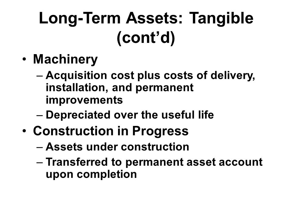 Long-Term Assets: Tangible (cont'd) Accumulated Depreciation –Carries the to-date depreciation of plant assets –Factors used in depreciation calculation Asset cost Length of the life of the asset Estimated salvage (residual) value of asset when retired –Depreciation methods –Straight Line–Double Declining Balance –Sum-of-the-Years'-Digits– Units of Production Balance sheet presentation Cost of the asset –Accumulated depreciation =Net book value