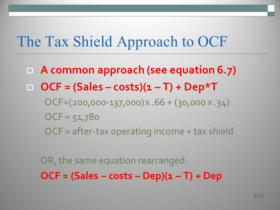 6-13 The Tax Shield Approach to OCF  A common approach (see equation 6.7)  OCF = (Sales – costs)(1 – T) + Dep*T OCF=(200,000-137,000) x.66 + (30,000 x.34) OCF = 51,780 OCF = after-tax operating income + tax shield OR, the same equation rearranged: OCF = (Sales – costs – Dep)(1 – T) + Dep 9-13