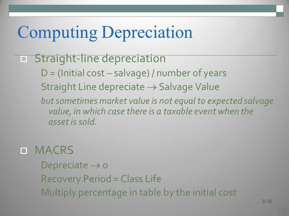 6-16 Computing Depreciation  Straight-line depreciation D = (Initial cost – salvage) / number of years Straight Line depreciate  Salvage Value but sometimes market value is not equal to expected salvage value, in which case there is a taxable event when the asset is sold.