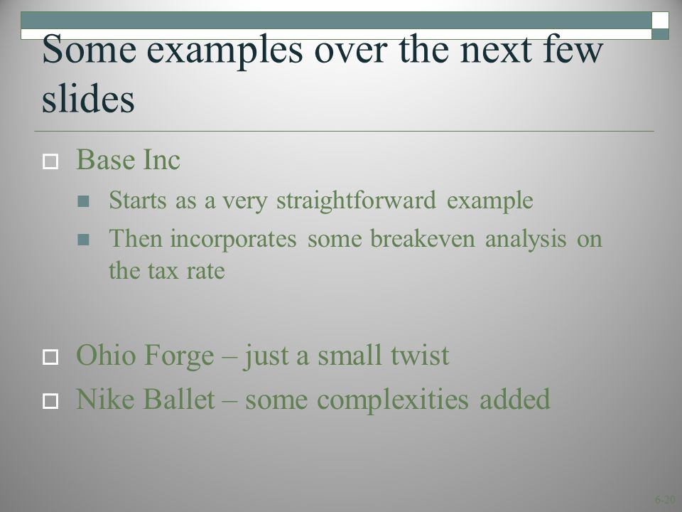 6-20 Some examples over the next few slides  Base Inc Starts as a very straightforward example Then incorporates some breakeven analysis on the tax rate  Ohio Forge – just a small twist  Nike Ballet – some complexities added