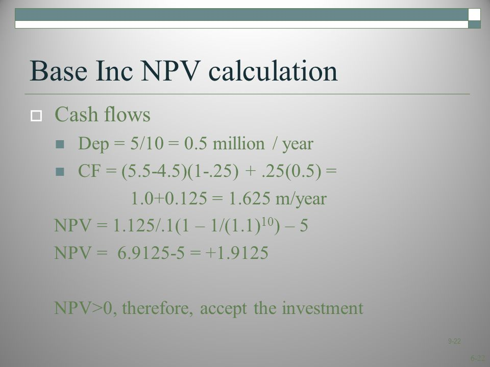 6-22 Base Inc NPV calculation  Cash flows Dep = 5/10 = 0.5 million / year CF = (5.5-4.5)(1-.25) +.25(0.5) = 1.0+0.125 = 1.625 m/year NPV = 1.125/.1(1 – 1/(1.1) 10 ) – 5 NPV = 6.9125-5 = +1.9125 NPV>0, therefore, accept the investment 9-22