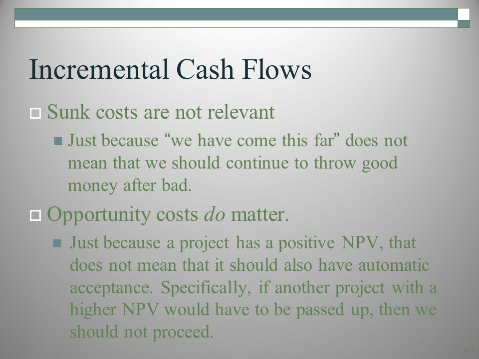 6-3 Incremental Cash Flows  Sunk costs are not relevant Just because we have come this far does not mean that we should continue to throw good money after bad.