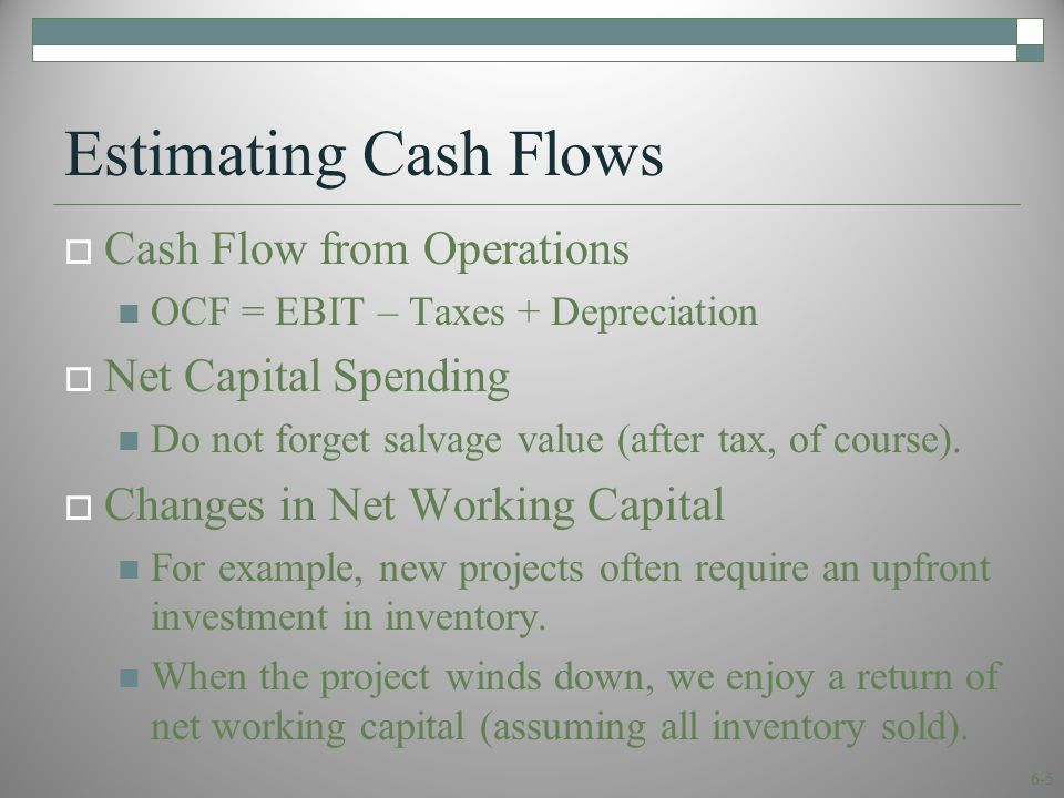 6-5 Estimating Cash Flows  Cash Flow from Operations OCF = EBIT – Taxes + Depreciation  Net Capital Spending Do not forget salvage value (after tax, of course).