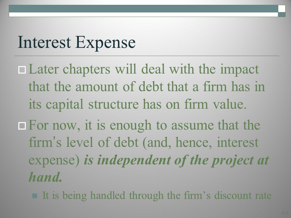 6-6 Interest Expense  Later chapters will deal with the impact that the amount of debt that a firm has in its capital structure has on firm value.