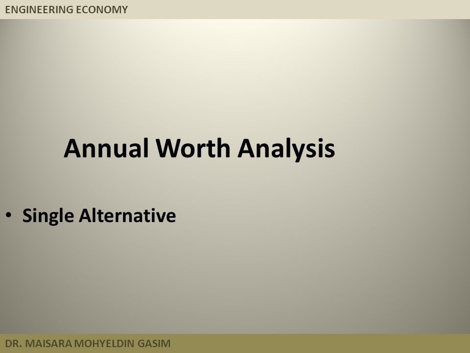 ENGINEERING ECONOMY DR. MAISARA MOHYELDIN GASIM Annual Worth Analysis Single Alternative