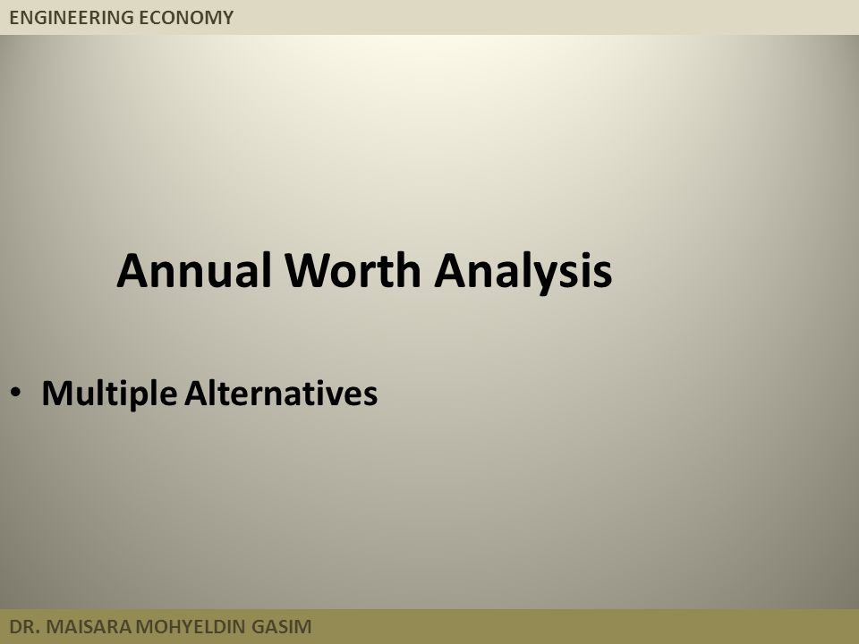ENGINEERING ECONOMY DR. MAISARA MOHYELDIN GASIM Annual Worth Analysis Multiple Alternatives