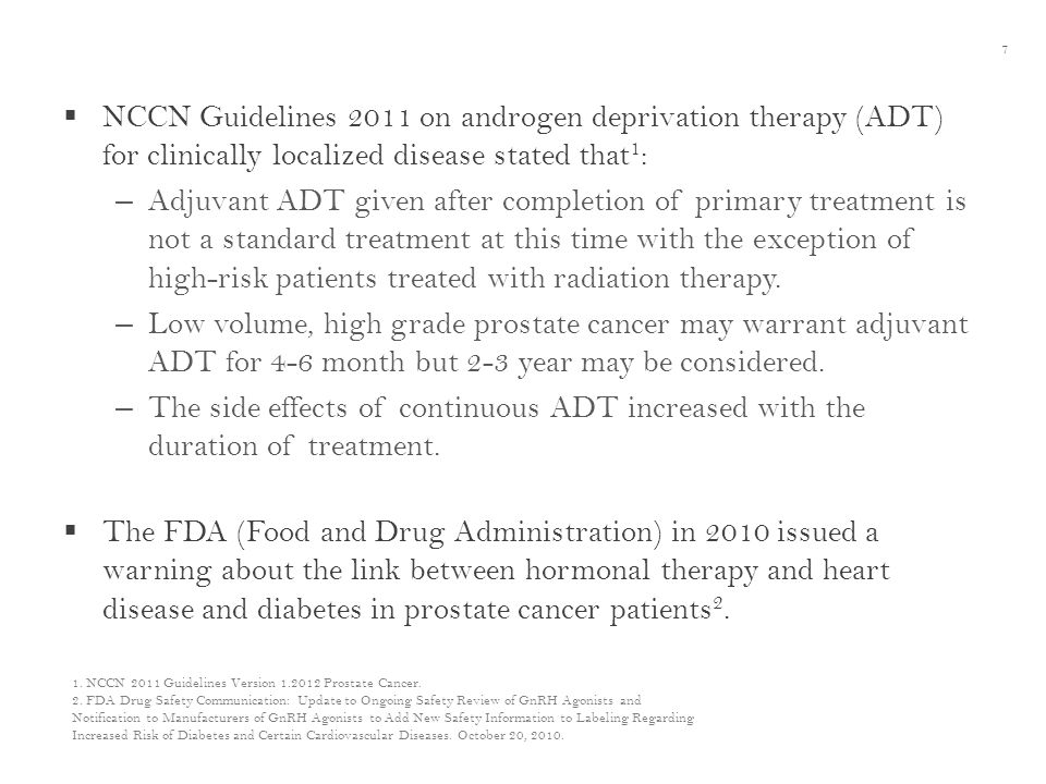  NCCN Guidelines 2011 on androgen deprivation therapy (ADT) for clinically localized disease stated that 1 : – Adjuvant ADT given after completion of primary treatment is not a standard treatment at this time with the exception of high-risk patients treated with radiation therapy.