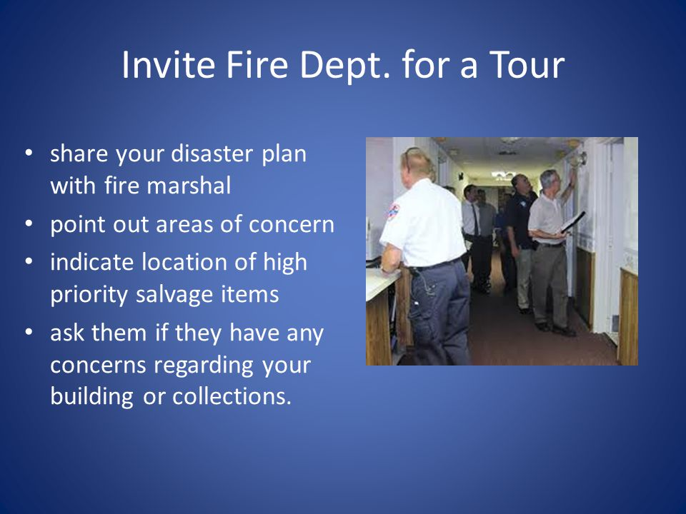 Invite Fire Dept. for a Tour share your disaster plan with fire marshal point out areas of concern indicate location of high priority salvage items as