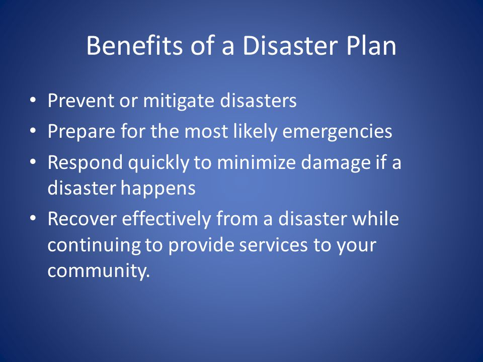 Benefits of a Disaster Plan Prevent or mitigate disasters Prepare for the most likely emergencies Respond quickly to minimize damage if a disaster hap