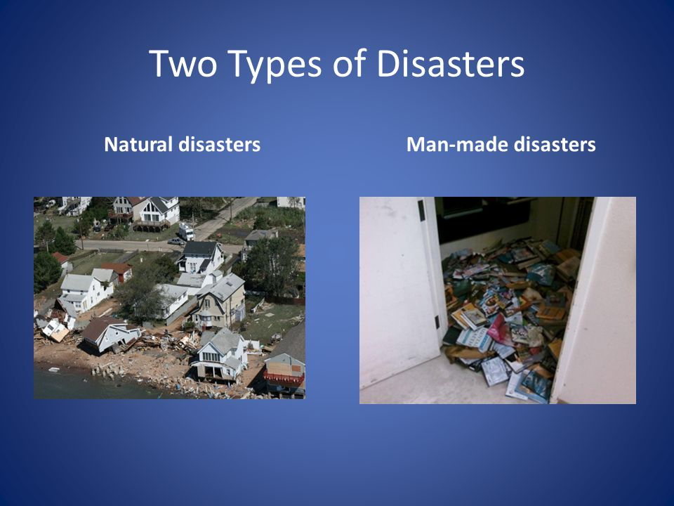 Two Types of Disasters Natural disasters Man-made disasters