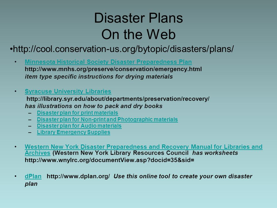 Disaster Plans On the Web Minnesota Historical Society Disaster Preparedness Plan http://www.mnhs.org/preserve/conservation/emergency.html item type specific instructions for drying materials Syracuse University Libraries http://library.syr.edu/about/departments/preservation/recovery/ has illustrations on how to pack and dry books –Disaster plan for print materialsDisaster plan for print materials –Disaster plan for Non-print and Photographic materialsDisaster plan for Non-print and Photographic materials –Disaster plan for Audio materialsDisaster plan for Audio materials –Library Emergency SuppliesLibrary Emergency Supplies Western New York Disaster Preparedness and Recovery Manual for Libraries and Archives (Western New York Library Resources Council has worksheetsWestern New York Disaster Preparedness and Recovery Manual for Libraries and Archives http://www.wnylrc.org/documentView.asp docid=35&sid= dPlan http://www.dplan.org/ Use this online tool to create your own disaster plandPlan http://cool.conservation-us.org/bytopic/disasters/plans/