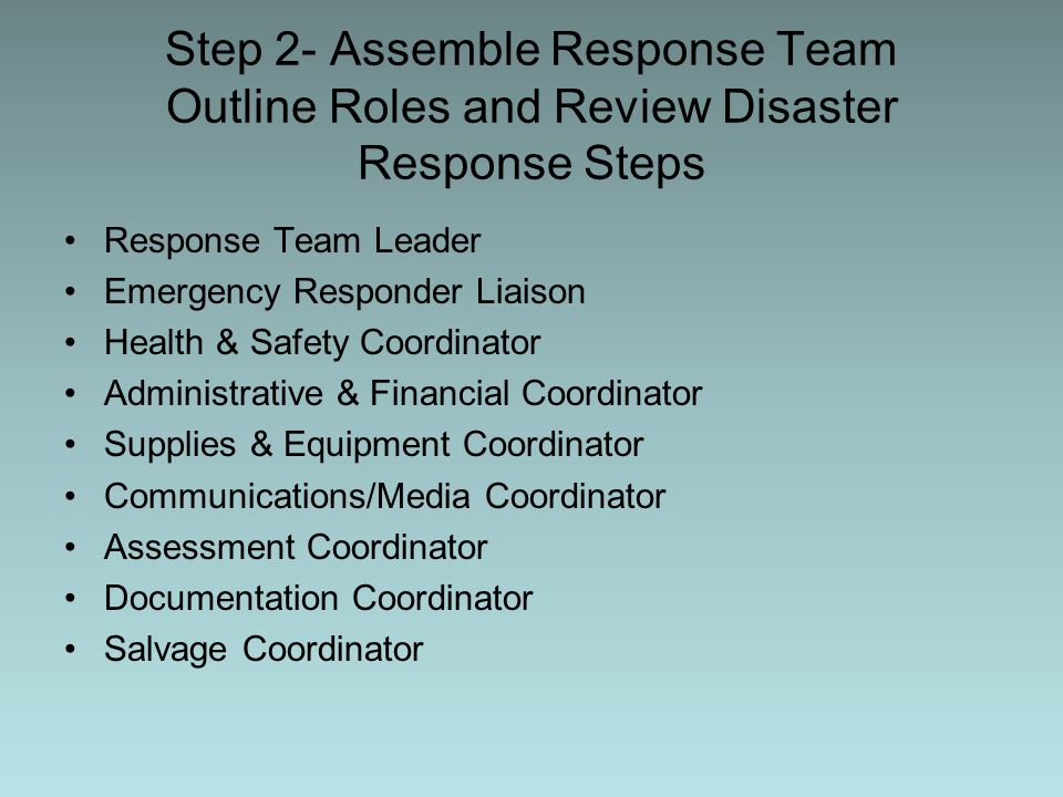 Step 2- Assemble Response Team Outline Roles and Review Disaster Response Steps Response Team Leader Emergency Responder Liaison Health & Safety Coordinator Administrative & Financial Coordinator Supplies & Equipment Coordinator Communications/Media Coordinator Assessment Coordinator Documentation Coordinator Salvage Coordinator