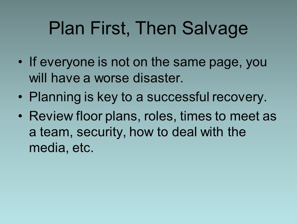 Plan First, Then Salvage If everyone is not on the same page, you will have a worse disaster.