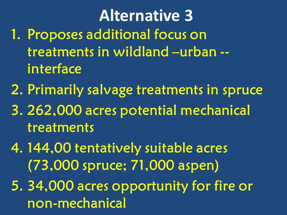 Alternative 3 1.Proposes additional focus on treatments in wildland –urban -- interface 2.Primarily salvage treatments in spruce 3.262,000 acres poten
