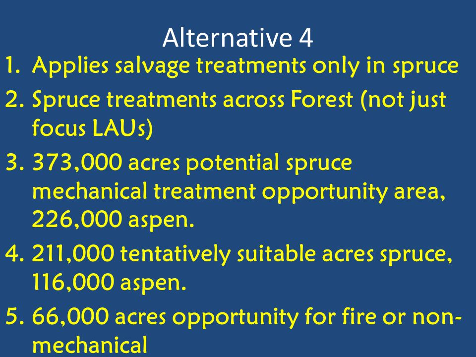 Alternative 4 1.Applies salvage treatments only in spruce 2.Spruce treatments across Forest (not just focus LAUs) 3.373,000 acres potential spruce mechanical treatment opportunity area, 226,000 aspen.