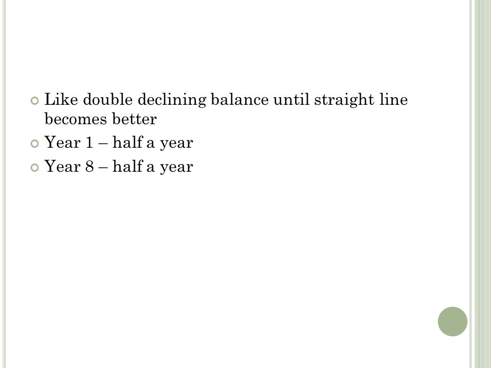 Like double declining balance until straight line becomes better Year 1 – half a year Year 8 – half a year
