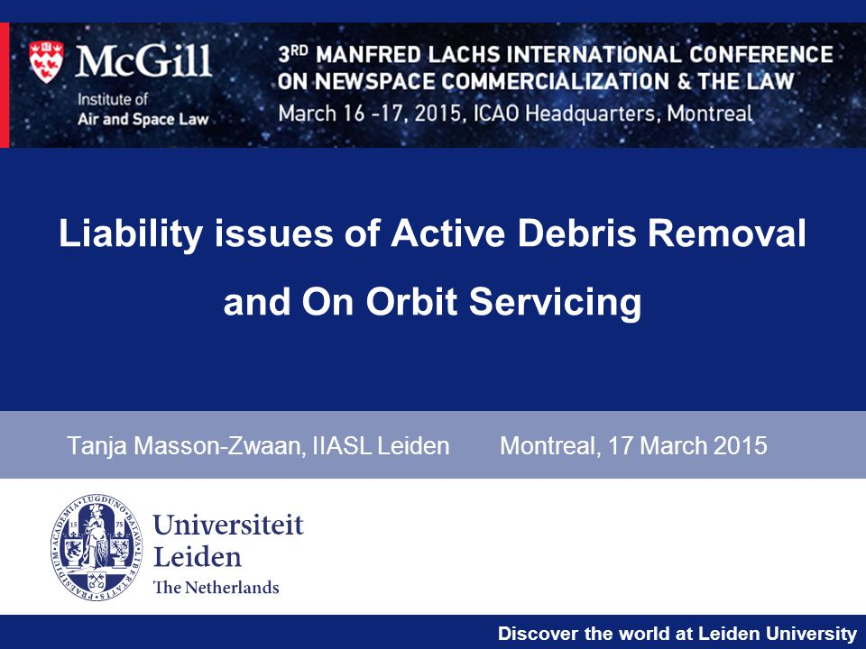 Discover the world at Leiden University Liability issues of Active Debris Removal and On Orbit Servicing Tanja Masson-Zwaan, IIASL LeidenMontreal, 17