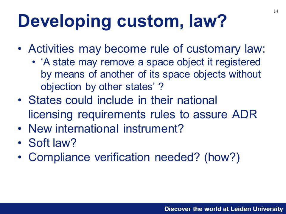 Discover the world at Leiden University Developing custom, law? Activities may become rule of customary law: 'A state may remove a space object it reg