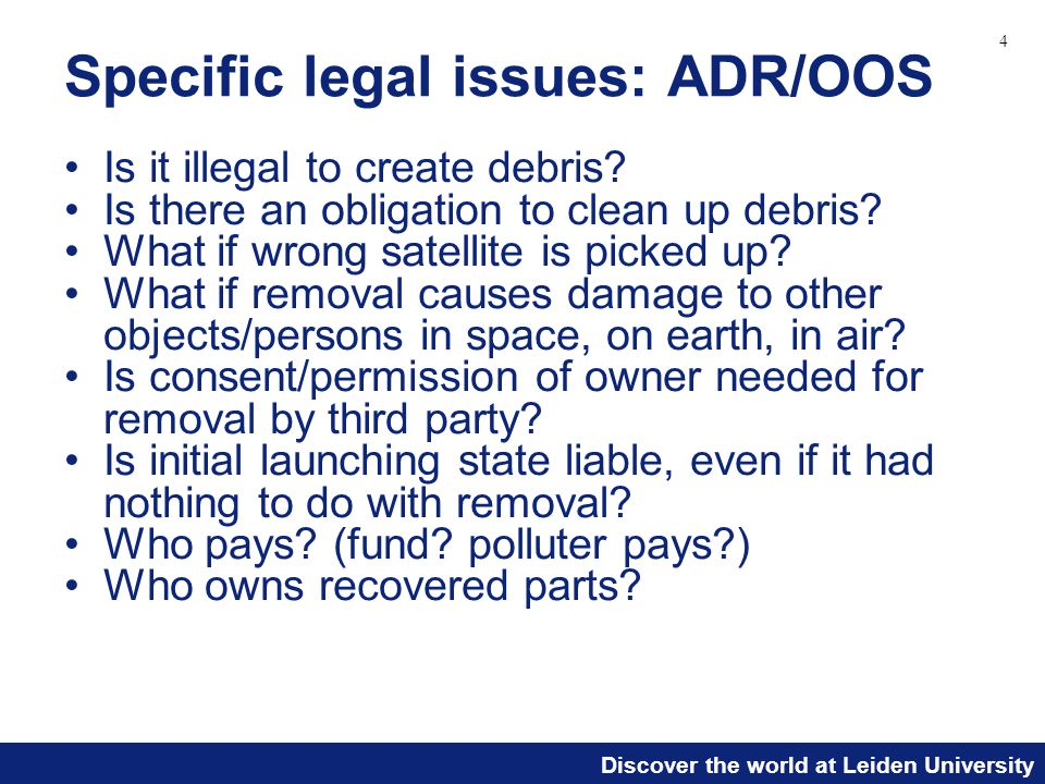 Discover the world at Leiden University Specific legal issues: ADR/OOS Is it illegal to create debris? Is there an obligation to clean up debris? What