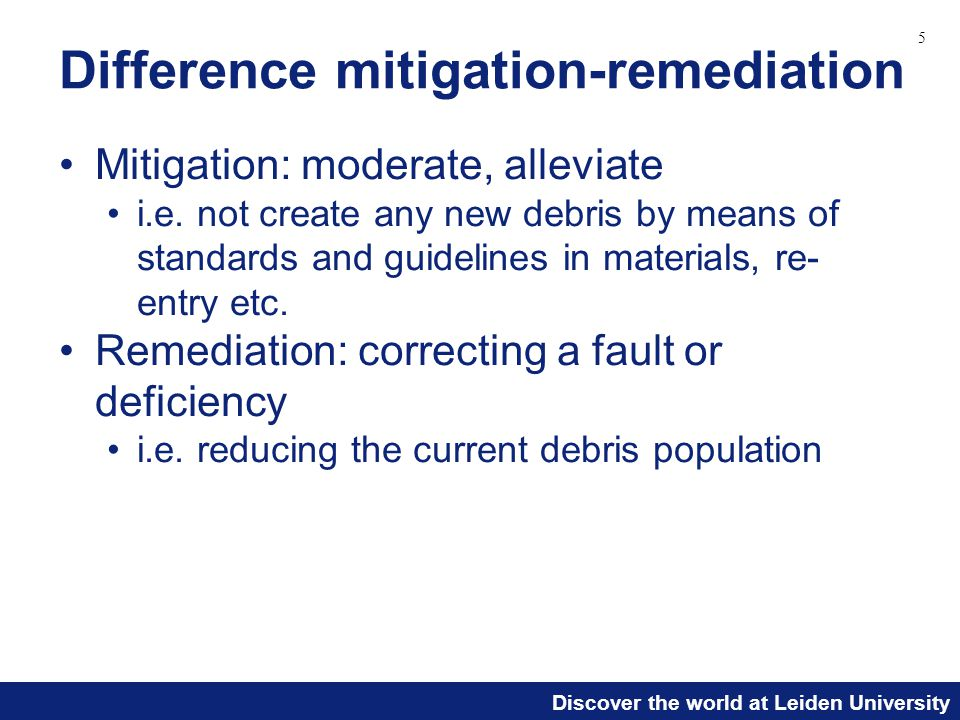 Discover the world at Leiden University Difference mitigation-remediation Mitigation: moderate, alleviate i.e. not create any new debris by means of s