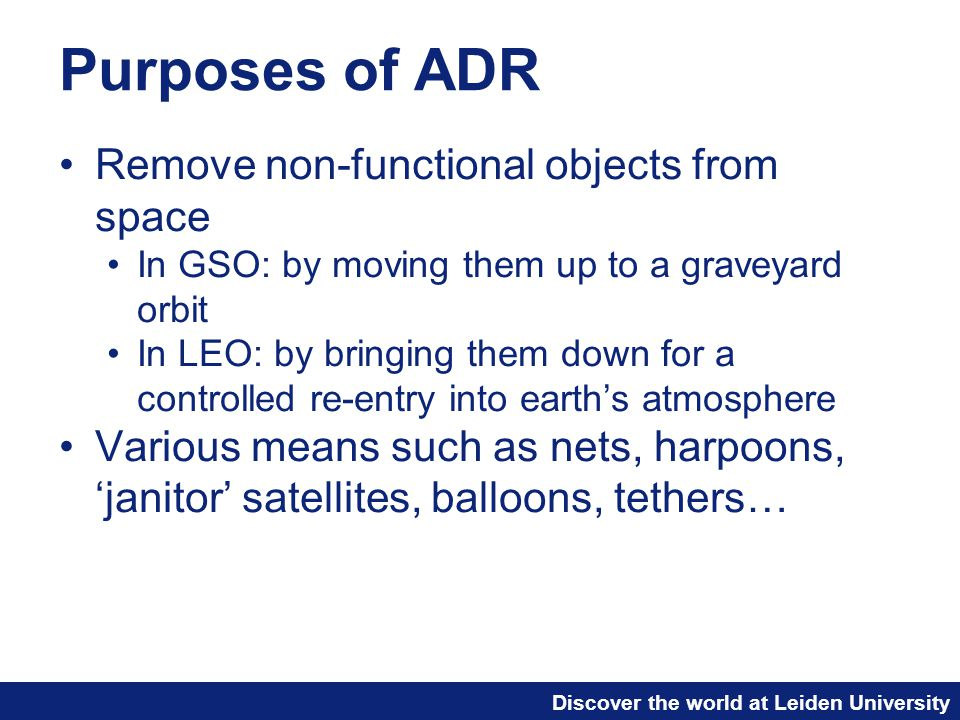 Discover the world at Leiden University Purposes of ADR Remove non-functional objects from space In GSO: by moving them up to a graveyard orbit In LEO