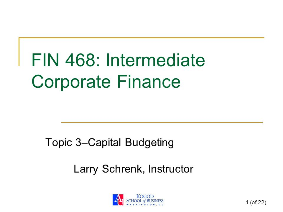1 (of 22) FIN 468: Intermediate Corporate Finance Topic 3–Capital Budgeting Larry Schrenk, Instructor
