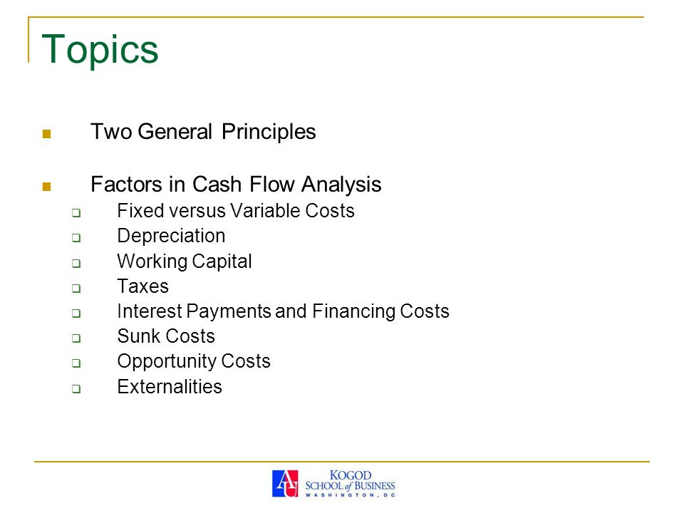 Topics Two General Principles Factors in Cash Flow Analysis  Fixed versus Variable Costs  Depreciation  Working Capital  Taxes  Interest Payments and Financing Costs  Sunk Costs  Opportunity Costs  Externalities