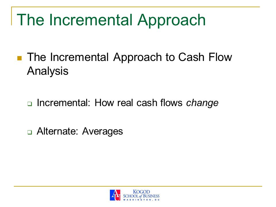 The Incremental Approach The Incremental Approach to Cash Flow Analysis  Incremental: How real cash flows change  Alternate: Averages