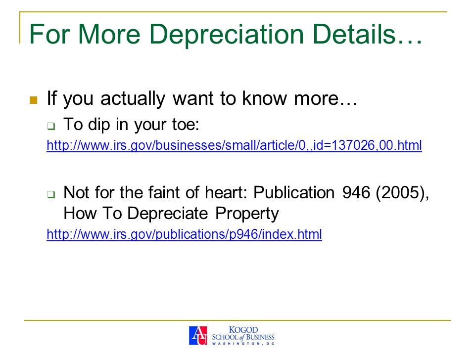 For More Depreciation Details… If you actually want to know more…  To dip in your toe: http://www.irs.gov/businesses/small/article/0,,id=137026,00.html  Not for the faint of heart: Publication 946 (2005), How To Depreciate Property http://www.irs.gov/publications/p946/index.html