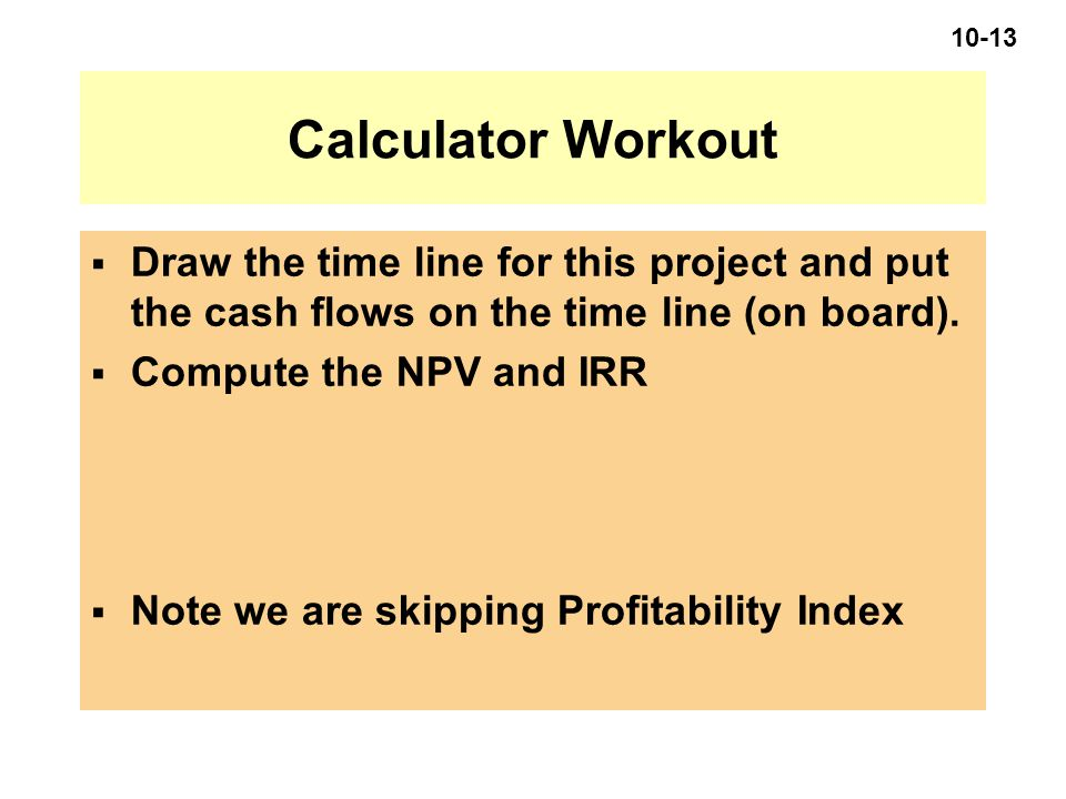 10-13 Calculator Workout  Draw the time line for this project and put the cash flows on the time line (on board).