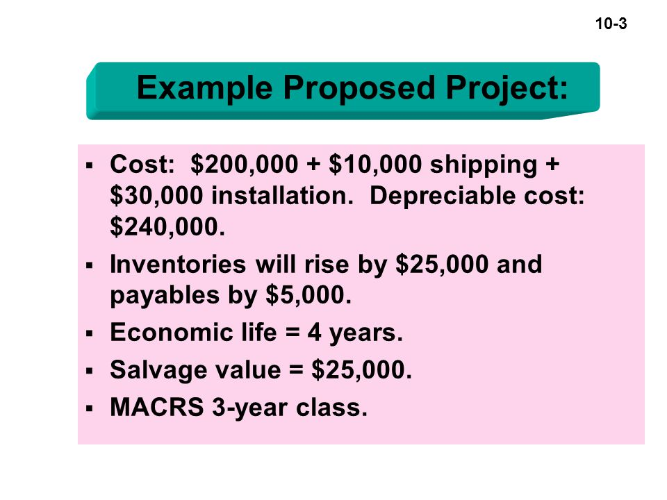 10-3 Example Proposed Project:  Cost: $200,000 + $10,000 shipping + $30,000 installation.