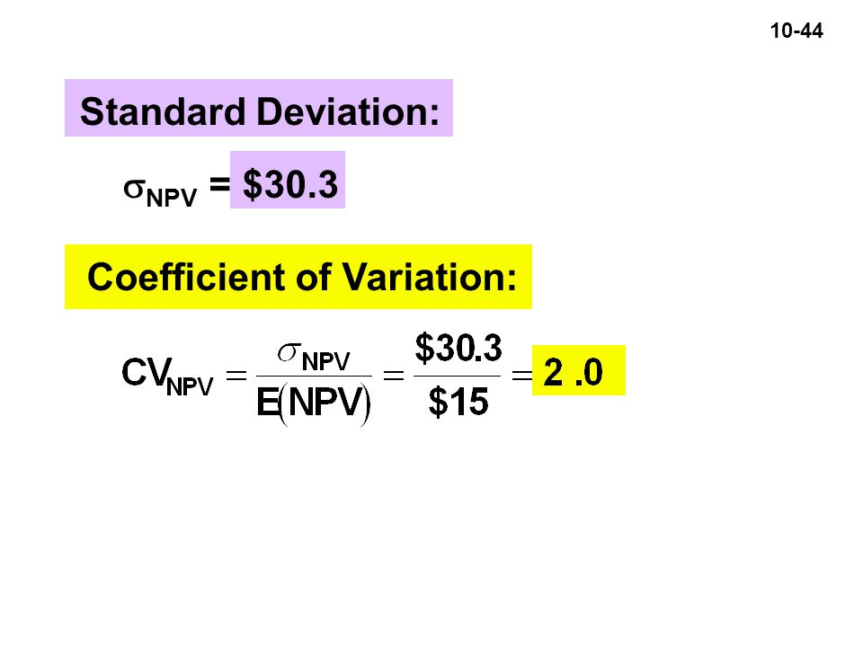 10-44 Standard Deviation:  NPV = $30.3 Coefficient of Variation: