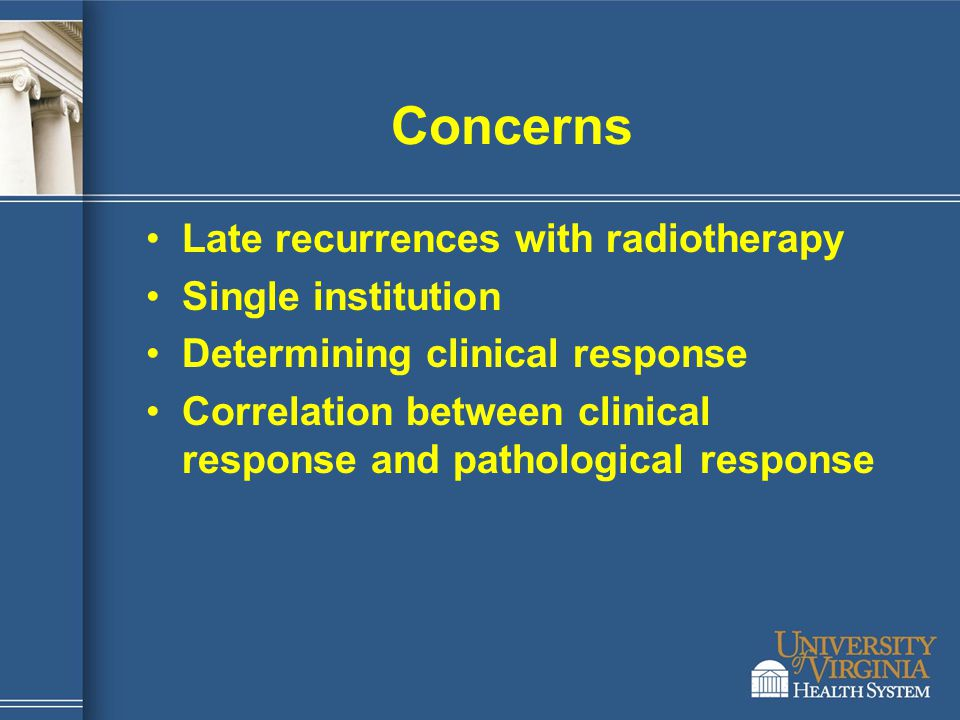 Concerns Late recurrences with radiotherapy Single institution Determining clinical response Correlation between clinical response and pathological re