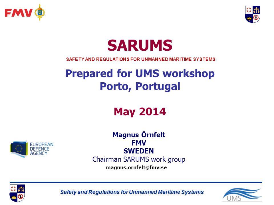 Safety and Regulations for Unmanned Maritime Systems SARUMS Prepared for UMS workshop Porto, Portugal May 2014 magnus.ornfelt@fmv.se Magnus Örnfelt FMV SWEDEN Chairman SARUMS work group SAFETY AND REGULATIONS FOR UNMANNED MARITIME SYSTEMS