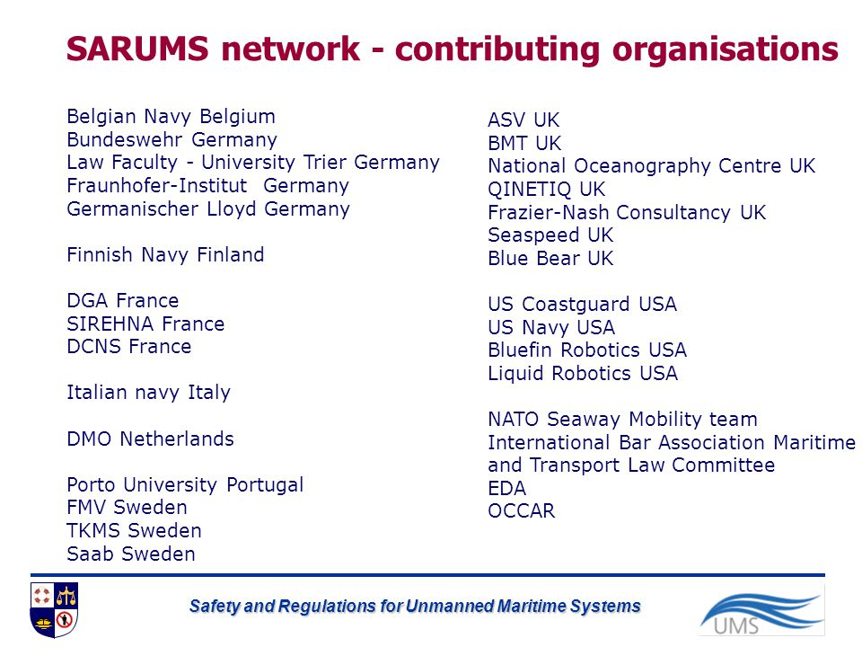 Safety and Regulations for Unmanned Maritime Systems SARUMS network - contributing organisations Belgian Navy Belgium Bundeswehr Germany Law Faculty -