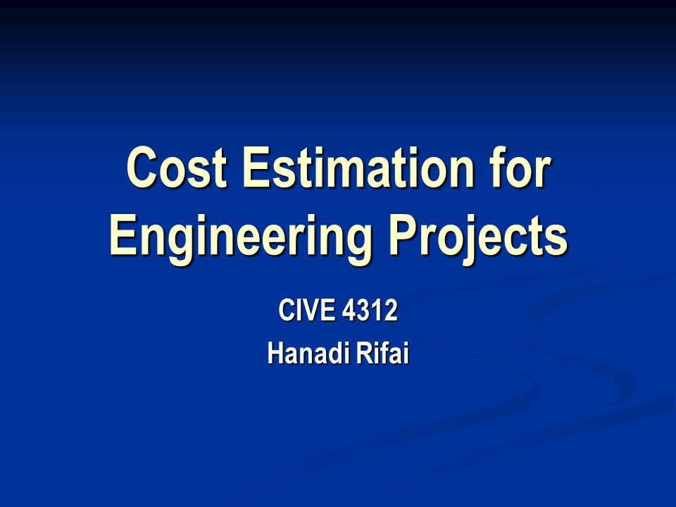 Cost Estimation for Engineering Projects CIVE 4312 Hanadi Rifai