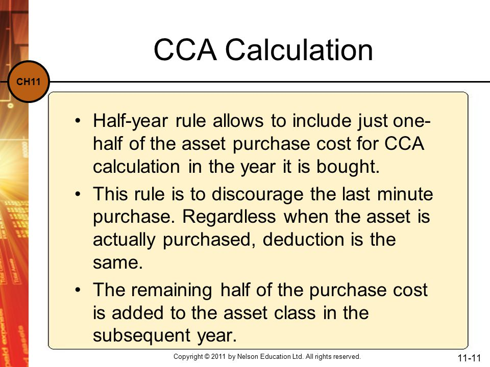 CH11 CCA Calculation Half-year rule allows to include just one- half of the asset purchase cost for CCA calculation in the year it is bought.