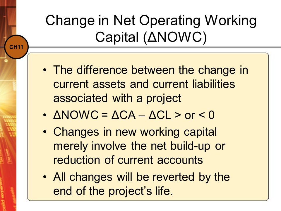 CH11 Change in Net Operating Working Capital (ΔNOWC) The difference between the change in current assets and current liabilities associated with a project ΔNOWC = ΔCA – ΔCL > or < 0 Changes in new working capital merely involve the net build-up or reduction of current accounts All changes will be reverted by the end of the project's life.