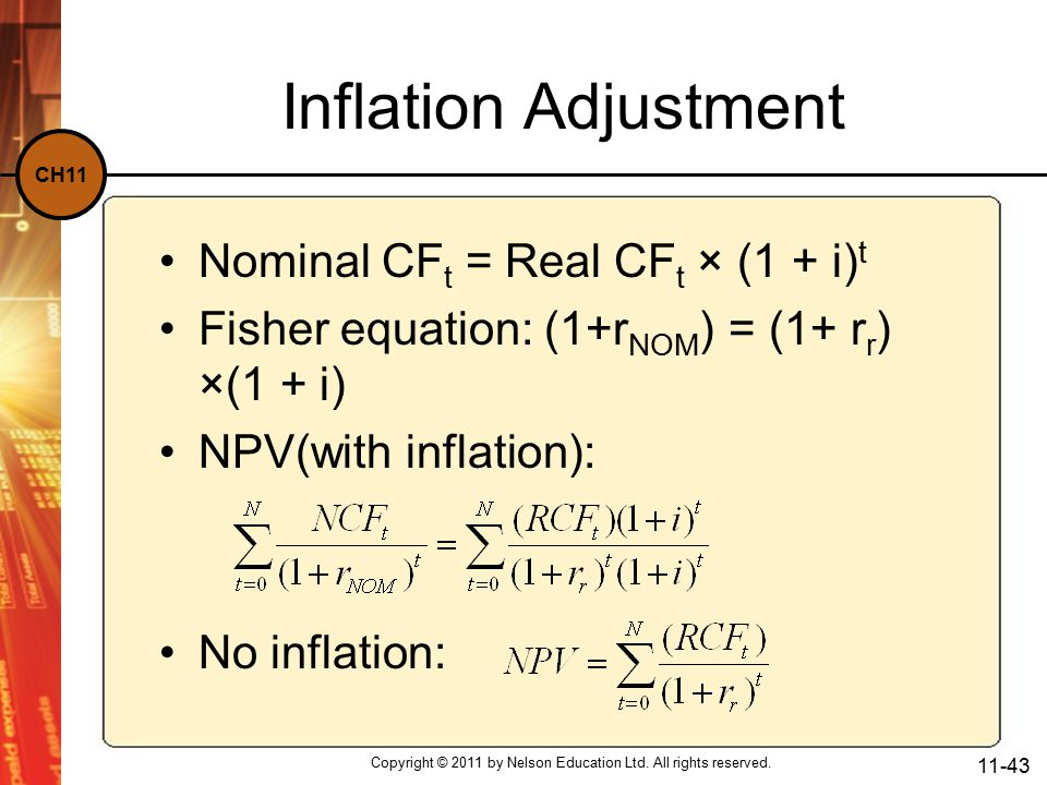 CH11 Inflation Adjustment Nominal CF t = Real CF t × (1 + i) t Fisher equation: (1+r NOM ) = (1+ r r ) ×(1 + i) NPV(with inflation): No inflation: Copyright © 2011 by Nelson Education Ltd.